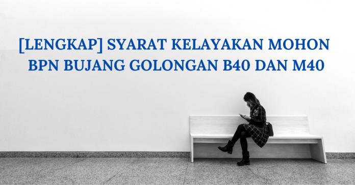 [Lengkap] Syarat Kelayakan Mohon BPN Bujang Golongan B40 Dan M40